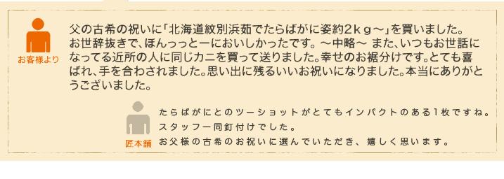 父の古希の祝いに「北海道紋別浜茹でたらばがに姿約2kg~」を買いました。 お世辞抜きで、ほんっっとーにおいしかったです。 ~中略~ また、いつもお世話になってる近所の人に同じカニを買って送りました。幸せのお裾分けです。とても喜ばれ、手を合わされました。思い出に残るいいお祝いになりました。本当にありがとうございました。