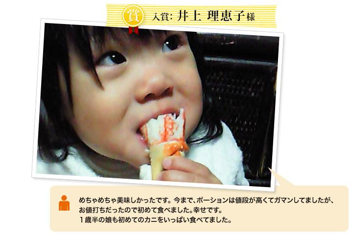 匠本舗 笑顔コンテスト2012 入賞 井上恵理子様 めちゃめちゃ美味しかったです。 今まで、ポーションは値段が高くてガマンしてましたが、お値打ちだったので初めて食べました。幸せです。1歳半の娘も初めてのカニをいっぱい食べてました。