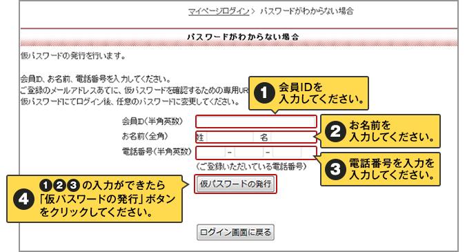 1.会員IDを入力してください。2.お名前を入力してください。3.電話番号を入力を入力してください。4.1と2と3が入力できたら「仮パスワードの発行」ボタン をクリックしてください。