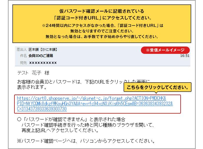 仮パスワード確認メールに記載されている「認証コード付きURL」にアクセスしてください。 ※24時間以内にアクセスがなかった場合、「認証コード付きURL」は無効となりますのでご注意ください。無効となった場合は、お手数ですが始めからやり直してください。