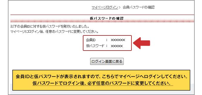 会員IDと仮パスワードが表示されますので、こちらでマイページへログインしてください。仮パスワードでログイン後、必ず任意のパスワードに変更してください。
