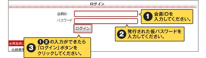 1.会員IDを入力してください。2.発行された仮パスワードを入力してください。3.1と2が入力できたら「ログイン」ボタンをクリックしてください。